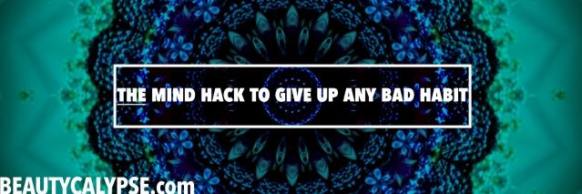 beautycalypse-mind-hack-giving-up-bad-habits